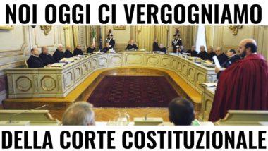 Cade l'ultima difesa : Non ci possiamo fidare nemmeno più della Corte Costituzionale